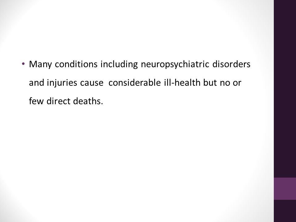 Many conditions including neuropsychiatric disorders and injuries cause considerable ill-health but no or few direct deaths.