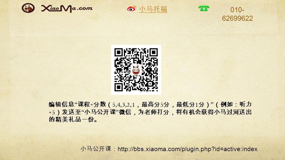 小马托福 010- 62699622 编辑信息 课程 + 分数( 5,4,3,2,1 ,最高分 5 分,最低分 1 分) (例如:听力 +5 )发送至 小马公开课 微信,为老师打分,将有机会获得小马过河送出 的精美礼品一份。 小马公开课: http://bbs.xiaoma.com/plugin.php id=active:index