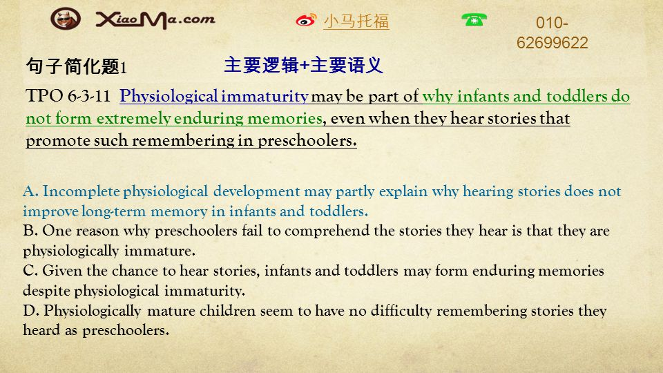 小马托福 010- 62699622 句子简化题 1 TPO 6-3-11 Physiological immaturity may be part of why infants and toddlers do not form extremely enduring memories, even when they hear stories that promote such remembering in preschoolers.