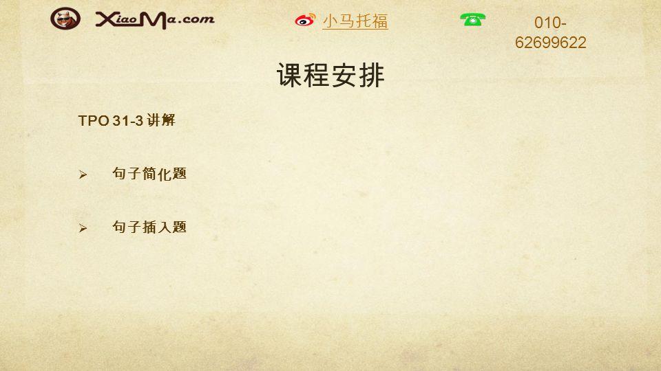 小马托福 010- 62699622 课程安排 TPO 31-3 讲解  句子简化题  句子插入题