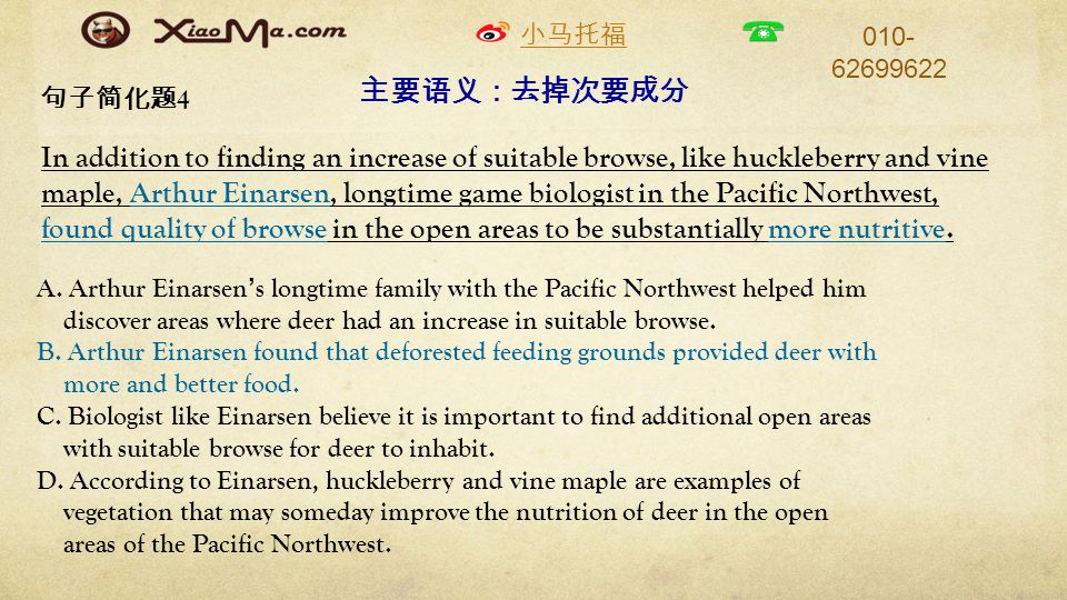 小马托福 010- 62699622 句子简化题 4 In addition to finding an increase of suitable browse, like huckleberry and vine maple, Arthur Einarsen, longtime game biologist in the Pacific Northwest, found quality of browse in the open areas to be substantially more nutritive.