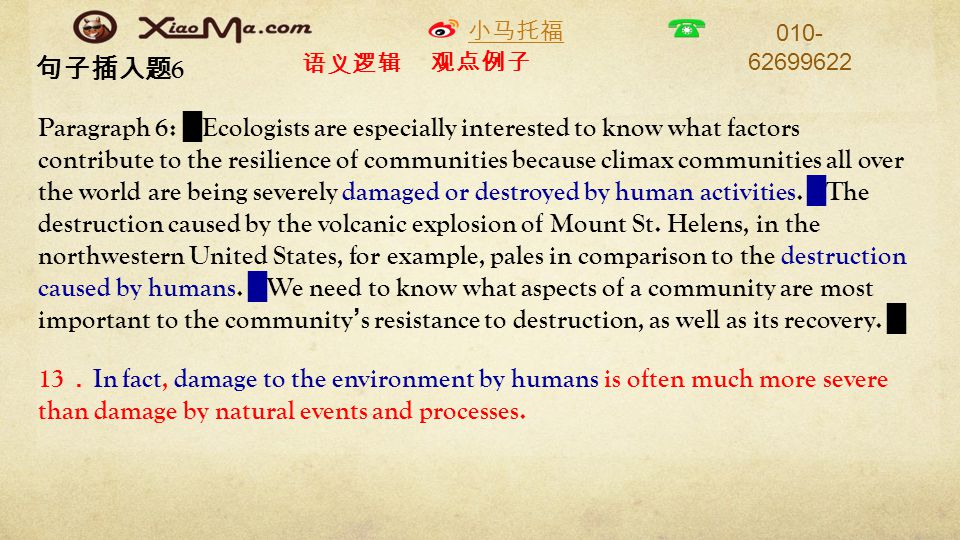 小马托福 010- 62699622 句子插入题 6 Paragraph 6: █ Ecologists are especially interested to know what factors contribute to the resilience of communities because climax communities all over the world are being severely damaged or destroyed by human activities.