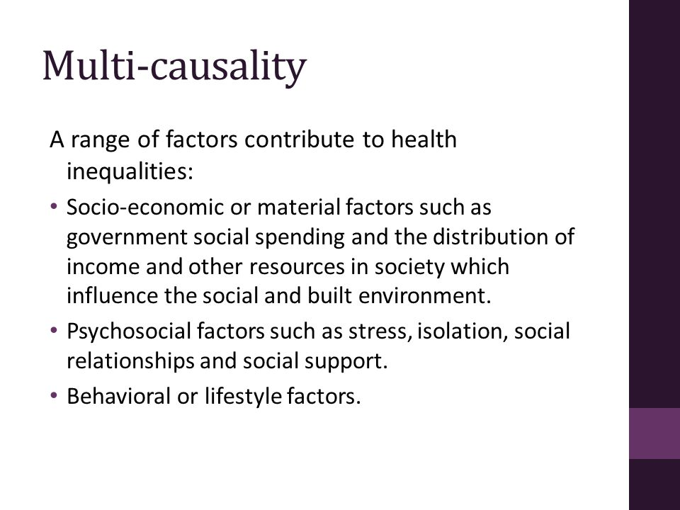 Multi-causality A range of factors contribute to health inequalities: Socio-economic or material factors such as government social spending and the di