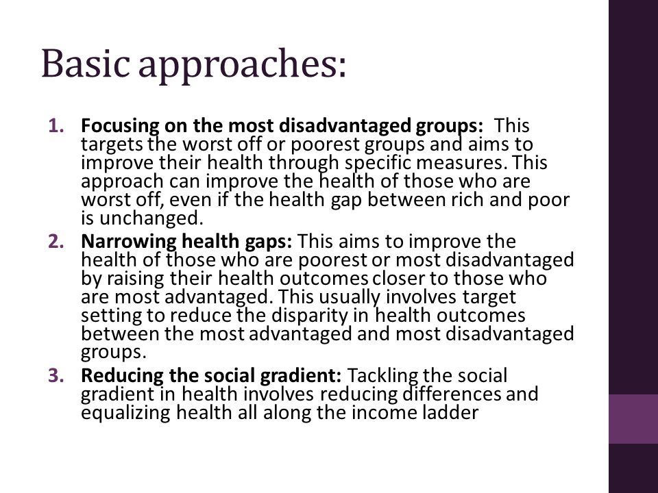 Basic approaches: 1.Focusing on the most disadvantaged groups: This targets the worst off or poorest groups and aims to improve their health through s