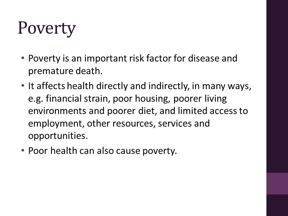 Poverty Poverty is an important risk factor for disease and premature death. It affects health directly and indirectly, in many ways, e.g. financial s