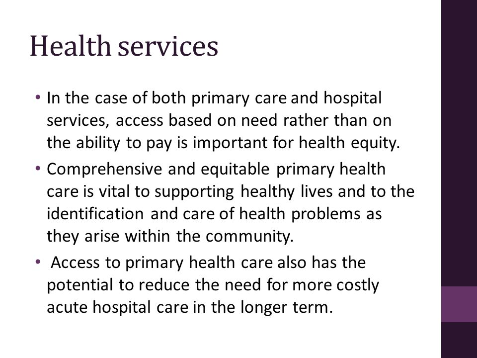 Health services In the case of both primary care and hospital services, access based on need rather than on the ability to pay is important for health