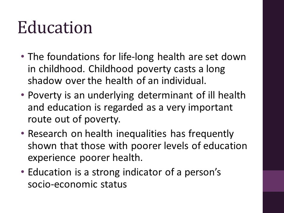 Education The foundations for life-long health are set down in childhood. Childhood poverty casts a long shadow over the health of an individual. Pove