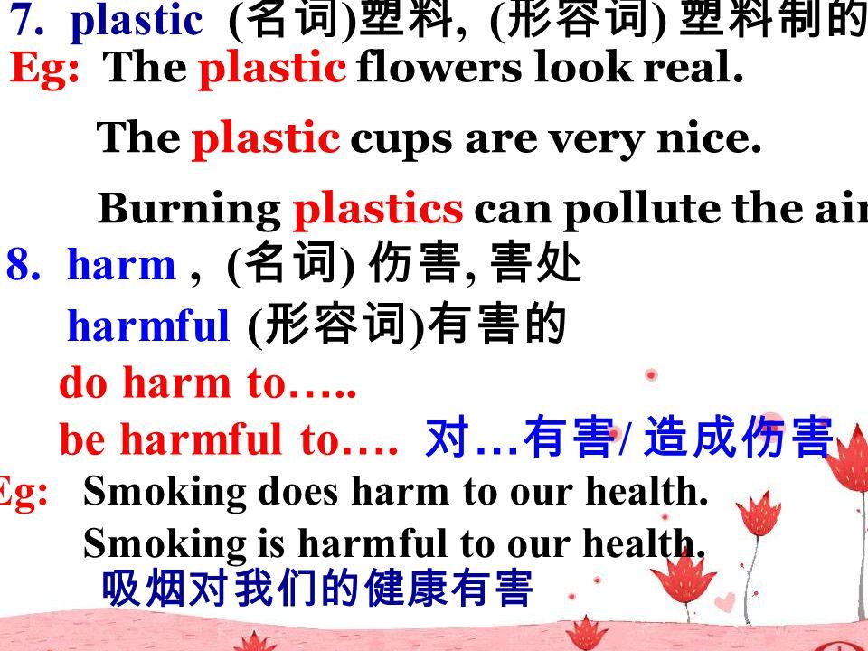 7. plastic ( 名词 ) 塑料, ( 形容词 ) 塑料制的 Eg: The plastic flowers look real.