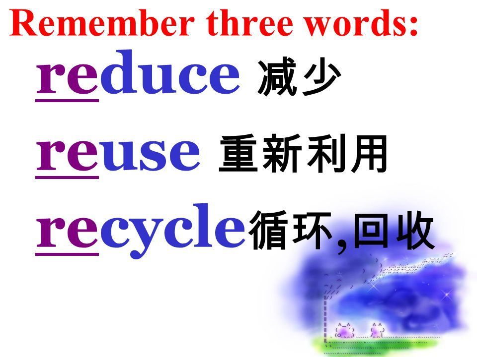 Remember three words: reduce 减少 reuse 重新利用 recycle 循环, 回收