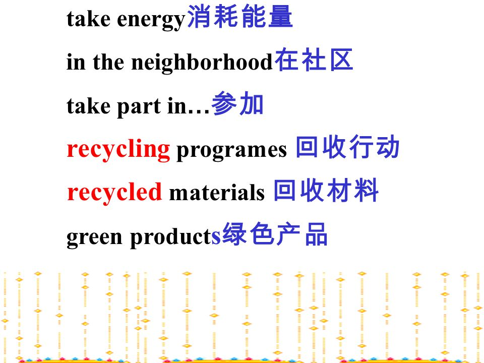 take energy 消耗能量 in the neighborhood 在社区 take part in … 参加 recycling programes 回收行动 recycled materials 回收材料 green product s 绿色产品