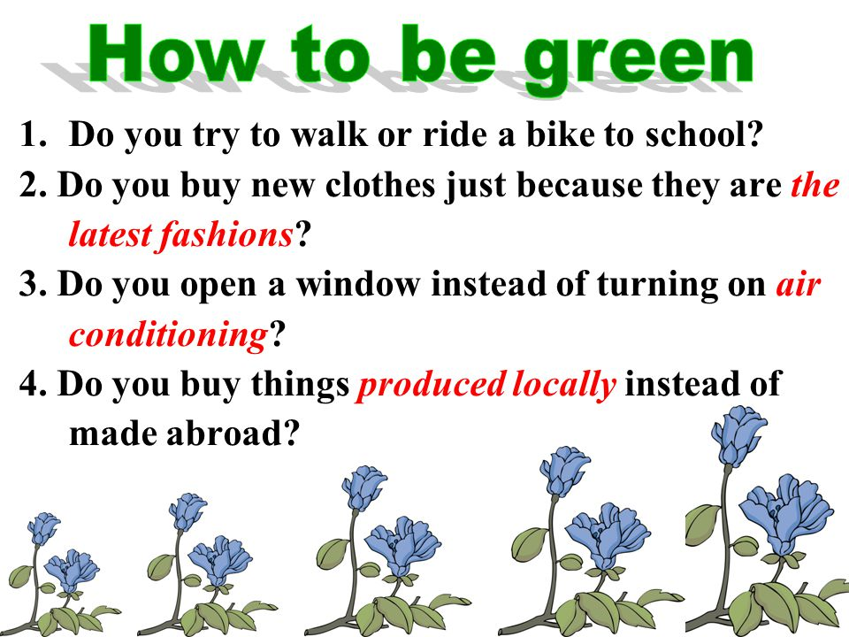 1.Do you try to walk or ride a bike to school. 2.