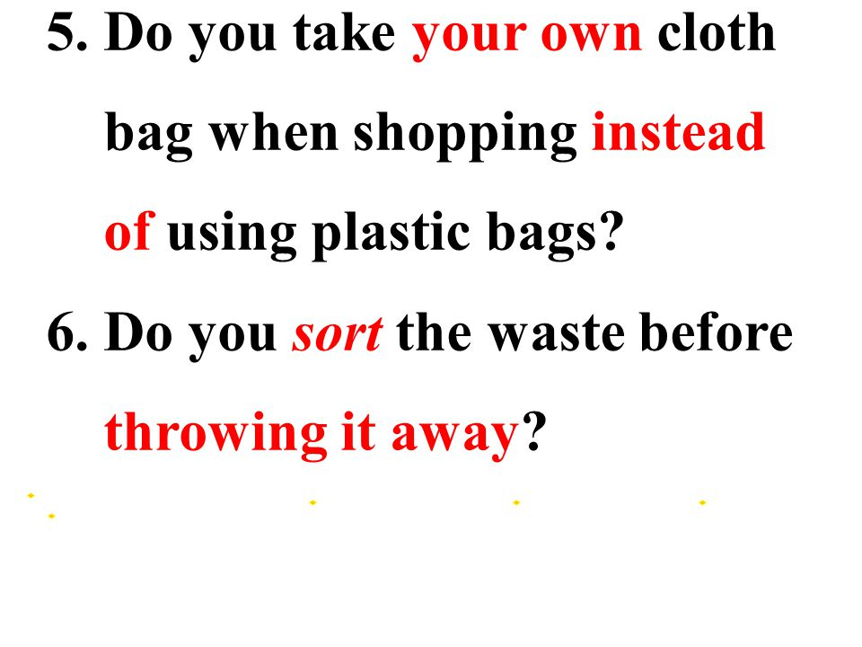 5. Do you take your own cloth bag when shopping instead of using plastic bags.