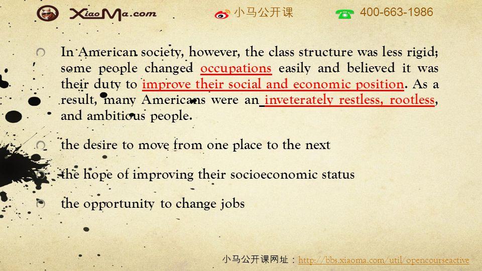 小马公开课 400-663-1986 小马公开课网址: http://bbs.xiaoma.com/util/opencourseactive http://bbs.xiaoma.com/util/opencourseactive In American society, however, the class structure was less rigid; some people changed occupations easily and believed it was their duty to improve their social and economic position.