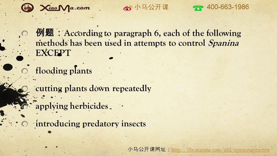 小马公开课 400-663-1986 小马公开课网址: http://bbs.xiaoma.com/util/opencourseactive http://bbs.xiaoma.com/util/opencourseactive 例题: According to paragraph 6, each of the following methods has been used in attempts to control Spanina EXCEPT flooding plants cutting plants down repeatedly applying herbicides introducing predatory insects