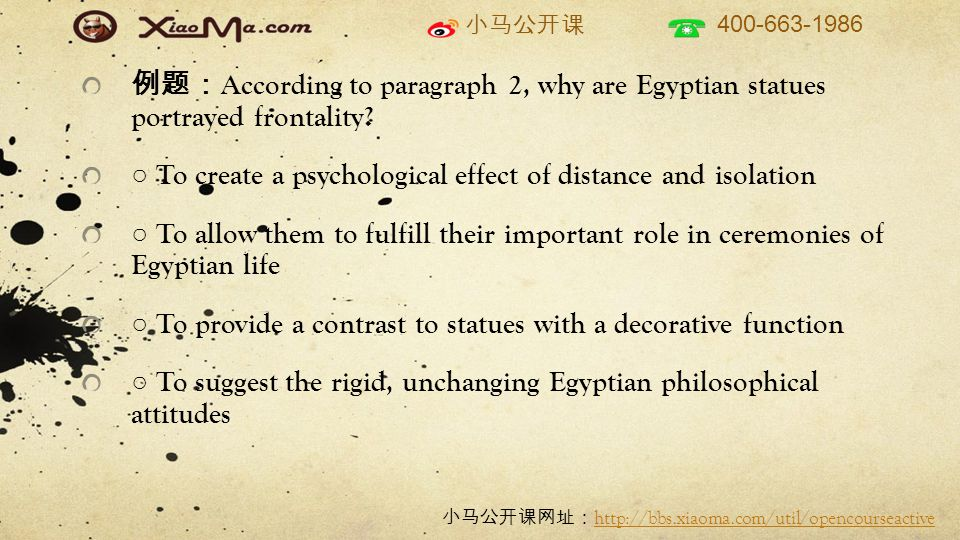 小马公开课 400-663-1986 小马公开课网址: http://bbs.xiaoma.com/util/opencourseactive http://bbs.xiaoma.com/util/opencourseactive 例题: According to paragraph 2, why are Egyptian statues portrayed frontality.