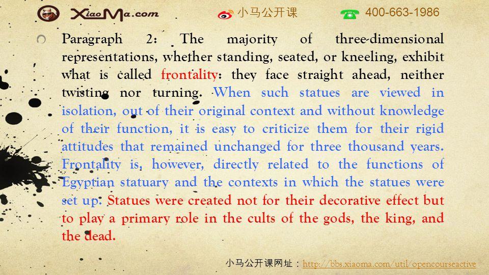 小马公开课 400-663-1986 小马公开课网址: http://bbs.xiaoma.com/util/opencourseactive http://bbs.xiaoma.com/util/opencourseactive Paragraph 2: The majority of three-dimensional representations, whether standing, seated, or kneeling, exhibit what is called frontality: they face straight ahead, neither twisting nor turning.