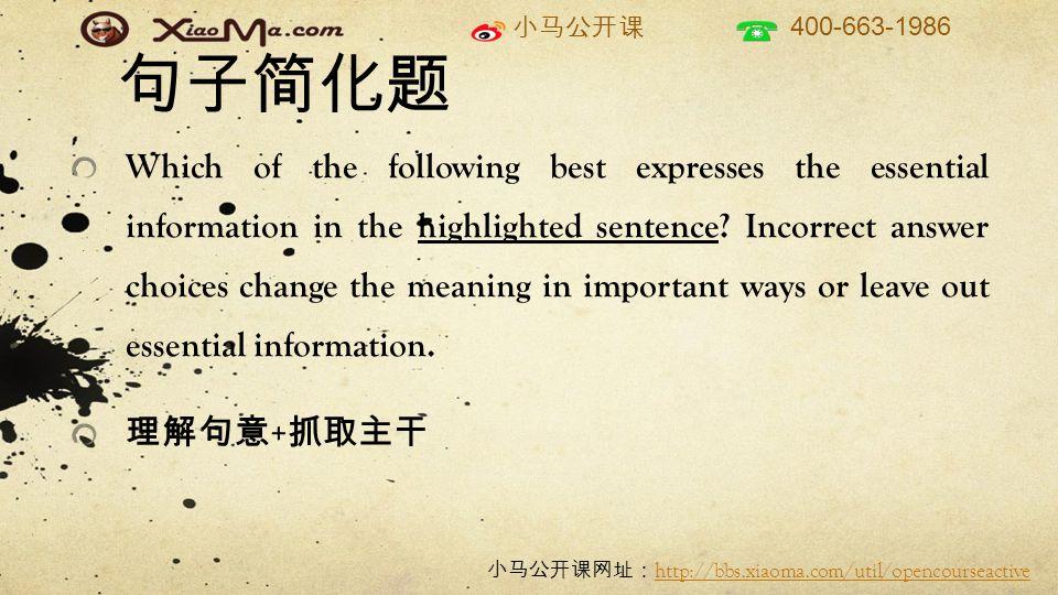 小马公开课 400-663-1986 小马公开课网址: http://bbs.xiaoma.com/util/opencourseactive http://bbs.xiaoma.com/util/opencourseactive 句子简化题 Which of the following best expresses the essential information in the highlighted sentence.