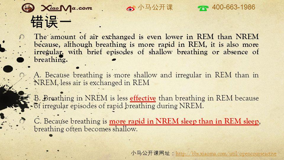 小马公开课 400-663-1986 小马公开课网址: http://bbs.xiaoma.com/util/opencourseactive http://bbs.xiaoma.com/util/opencourseactive 错误一 The amount of air exchanged is even lower in REM than NREM because, although breathing is more rapid in REM, it is also more irregular, with brief episodes of shallow breathing or absence of breathing.