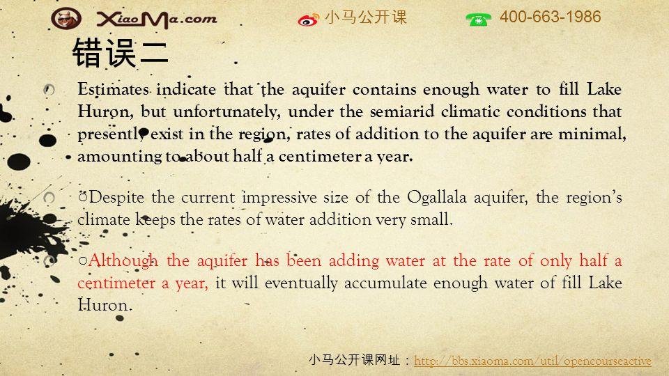 小马公开课 400-663-1986 小马公开课网址: http://bbs.xiaoma.com/util/opencourseactive http://bbs.xiaoma.com/util/opencourseactive 错误二 Estimates indicate that the aquifer contains enough water to fill Lake Huron, but unfortunately, under the semiarid climatic conditions that presently exist in the region, rates of addition to the aquifer are minimal, amounting to about half a centimeter a year.