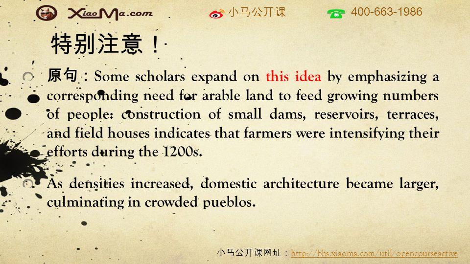 小马公开课 400-663-1986 小马公开课网址: http://bbs.xiaoma.com/util/opencourseactive http://bbs.xiaoma.com/util/opencourseactive 特别注意! 原句: Some scholars expand on this idea by emphasizing a corresponding need for arable land to feed growing numbers of people: construction of small dams, reservoirs, terraces, and field houses indicates that farmers were intensifying their efforts during the 1200s.