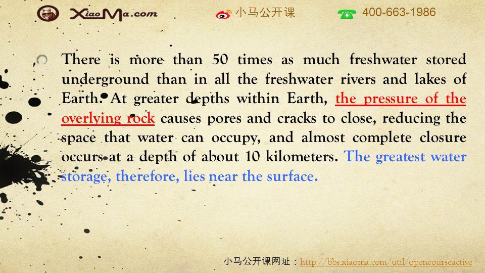 小马公开课 400-663-1986 小马公开课网址: http://bbs.xiaoma.com/util/opencourseactive http://bbs.xiaoma.com/util/opencourseactive There is more than 50 times as much freshwater stored underground than in all the freshwater rivers and lakes of Earth.