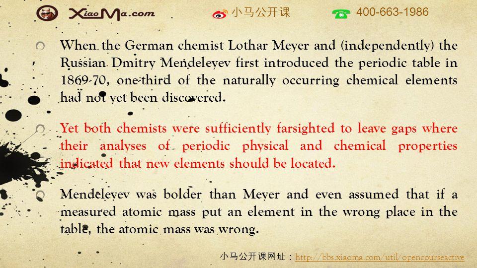 小马公开课 400-663-1986 小马公开课网址: http://bbs.xiaoma.com/util/opencourseactive http://bbs.xiaoma.com/util/opencourseactive When the German chemist Lothar Meyer and (independently) the Russian Dmitry Mendeleyev first introduced the periodic table in 1869-70, one-third of the naturally occurring chemical elements had not yet been discovered.