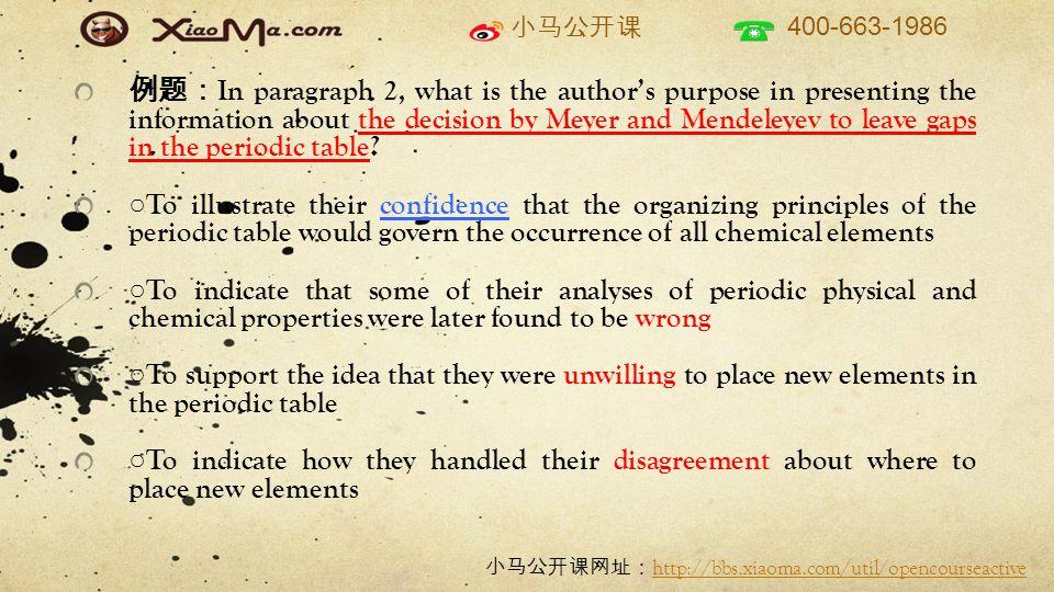 小马公开课 400-663-1986 小马公开课网址: http://bbs.xiaoma.com/util/opencourseactive http://bbs.xiaoma.com/util/opencourseactive 例题: In paragraph 2, what is the author's purpose in presenting the information about the decision by Meyer and Mendeleyev to leave gaps in the periodic table.