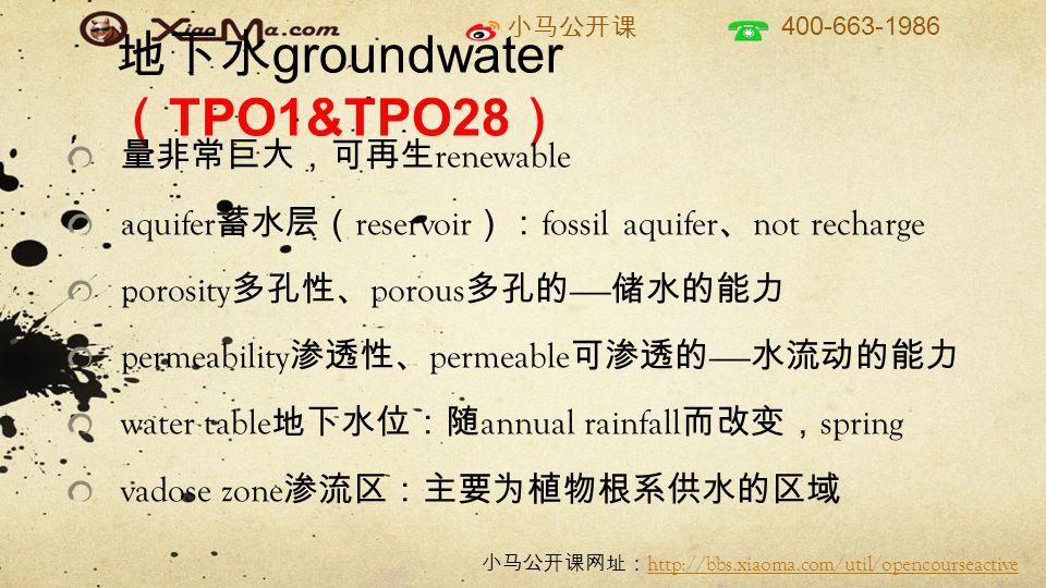 小马公开课 400-663-1986 小马公开课网址: http://bbs.xiaoma.com/util/opencourseactive http://bbs.xiaoma.com/util/opencourseactive 地下水 groundwater ( TPO1&TPO28 ) 量非常巨大,可再生 renewable aquifer 蓄水层( reservoir ): fossil aquifer 、 not recharge porosity 多孔性、 porous 多孔的 —— 储水的能力 permeability 渗透性、 permeable 可渗透的 —— 水流动的能力 water table 地下水位:随 annual rainfall 而改变, spring vadose zone 渗流区:主要为植物根系供水的区域