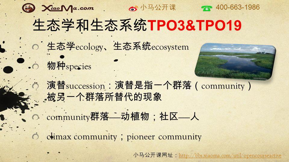 小马公开课 400-663-1986 小马公开课网址: http://bbs.xiaoma.com/util/opencourseactive http://bbs.xiaoma.com/util/opencourseactive 生态学和生态系统 TPO3&TPO19 生态学 ecology 、生态系统 ecosystem 物种 species 演替 succession :演替是指一个群落( community ) 被另一个群落所替代的现象 community 群落 —— 动植物;社区 —— 人 climax community ; pioneer community