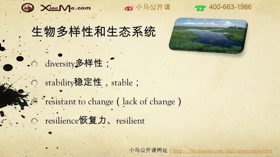 小马公开课 400-663-1986 小马公开课网址: http://bbs.xiaoma.com/util/opencourseactive http://bbs.xiaoma.com/util/opencourseactive 生物多样性和生态系统 diversity 多样性; stability 稳定性, stable ; resistant to change ( lack of change ) resilience 恢复力、 resilient