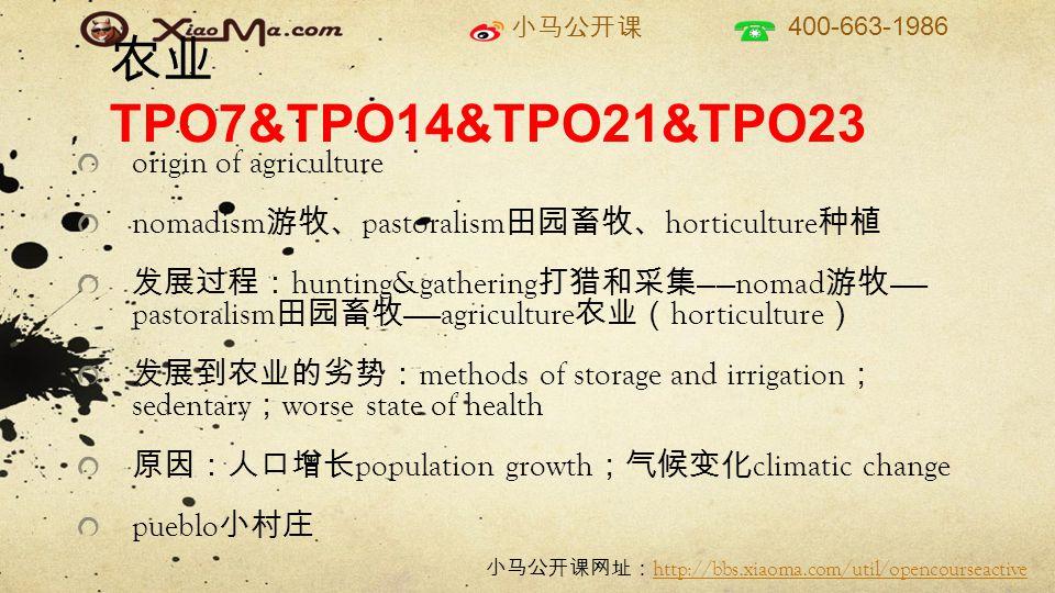 小马公开课 400-663-1986 小马公开课网址: http://bbs.xiaoma.com/util/opencourseactive http://bbs.xiaoma.com/util/opencourseactive 农业 TPO7&TPO14&TPO21&TPO23 origin of agriculture nomadism 游牧、 pastoralism 田园畜牧、 horticulture 种植 发展过程: hunting&gathering 打猎和采集 ——nomad 游牧 —— pastoralism 田园畜牧 ——agriculture 农业( horticulture ) 发展到农业的劣势: methods of storage and irrigation ; sedentary ; worse state of health 原因:人口增长 population growth ;气候变化 climatic change pueblo 小村庄