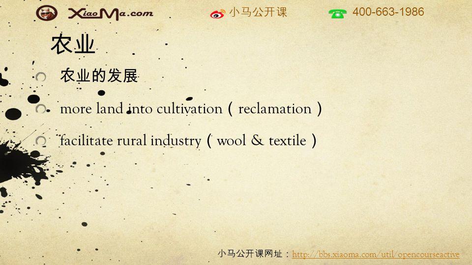 小马公开课 400-663-1986 小马公开课网址: http://bbs.xiaoma.com/util/opencourseactive http://bbs.xiaoma.com/util/opencourseactive 农业 农业的发展 more land into cultivation ( reclamation ) facilitate rural industry ( wool & textile )