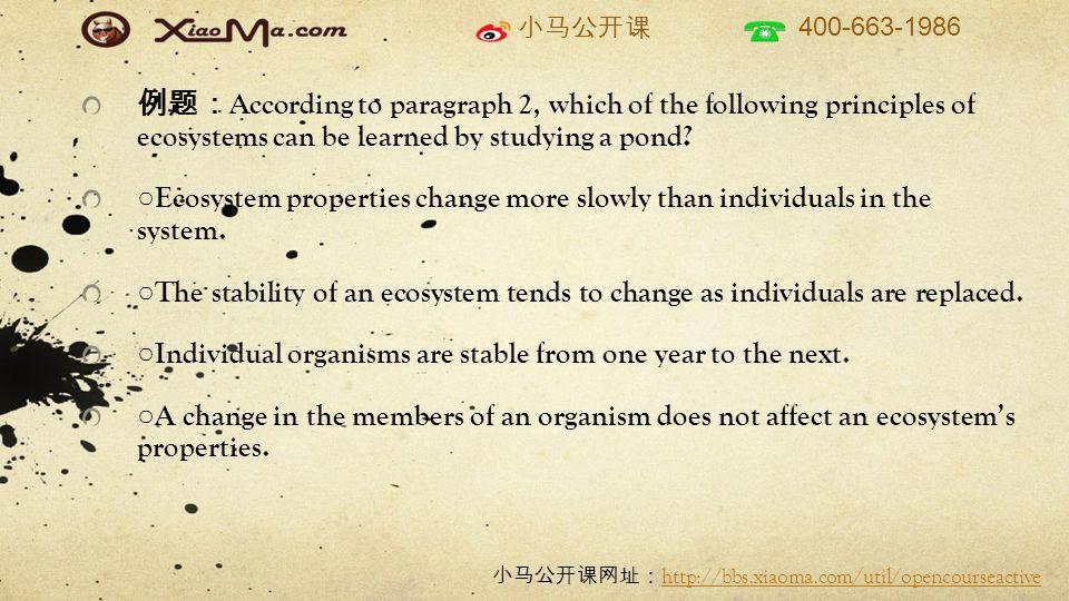 小马公开课 400-663-1986 小马公开课网址: http://bbs.xiaoma.com/util/opencourseactive http://bbs.xiaoma.com/util/opencourseactive 例题: According to paragraph 2, which of the following principles of ecosystems can be learned by studying a pond.