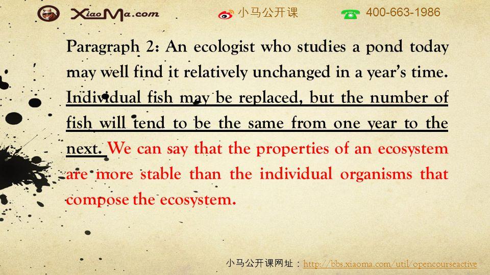 小马公开课 400-663-1986 小马公开课网址: http://bbs.xiaoma.com/util/opencourseactive http://bbs.xiaoma.com/util/opencourseactive Paragraph 2: An ecologist who studies a pond today may well find it relatively unchanged in a year's time.