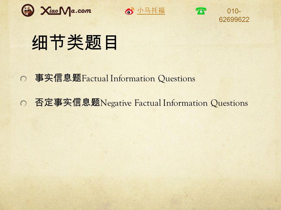 小马托福 010- 62699622 细节类题目 事实信息题 Factual Information Questions 否定事实信息题 Negative Factual Information Questions