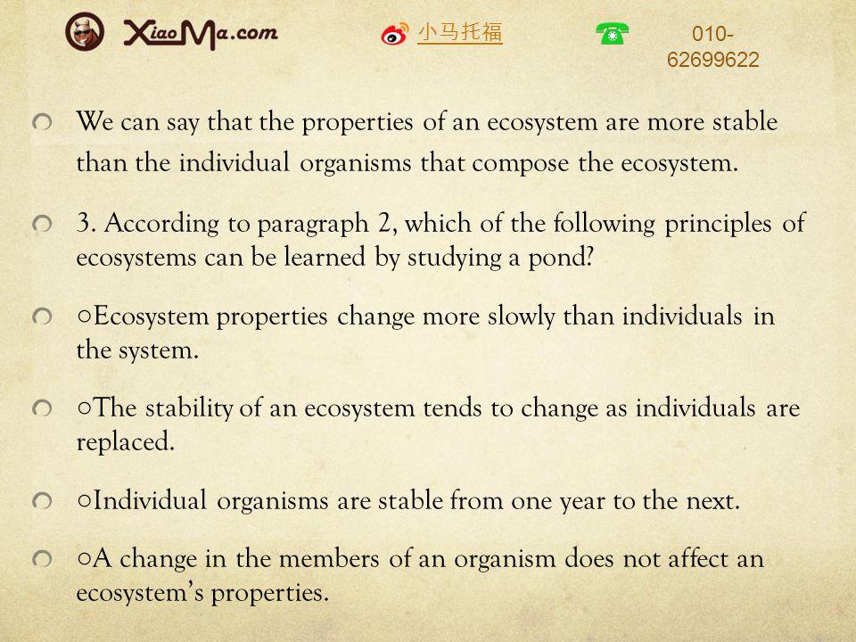 小马托福 010- 62699622 We can say that the properties of an ecosystem are more stable than the individual organisms that compose the ecosystem.