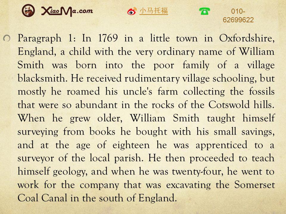 小马托福 010- 62699622 Paragraph 1: In 1769 in a little town in Oxfordshire, England, a child with the very ordinary name of William Smith was born into the poor family of a village blacksmith.