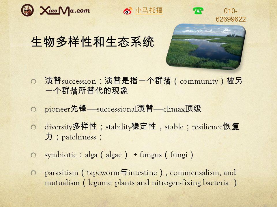 小马托福 010- 62699622 生物多样性和生态系统 演替 succession :演替是指一个群落( community )被另 一个群落所替代的现象 pioneer 先锋 ——successional 演替 ——climax 顶级 diversity 多样性; stability 稳定性, stable ; resilience 恢复 力; patchiness ; symbiotic : alga ( algae ) + fungus ( fungi ) parasitism ( tapeworm 与 intestine ), commensalism, and mutualism ( legume plants and nitrogen-fixing bacteria )