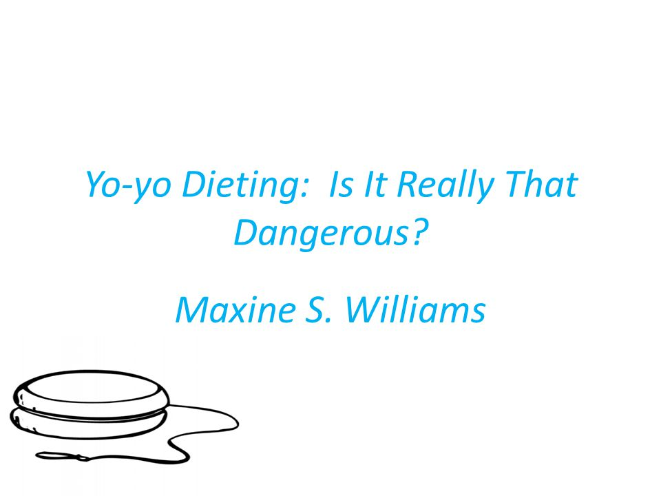 Yo-yo Dieting: Is It Really That Dangerous Maxine S. Williams