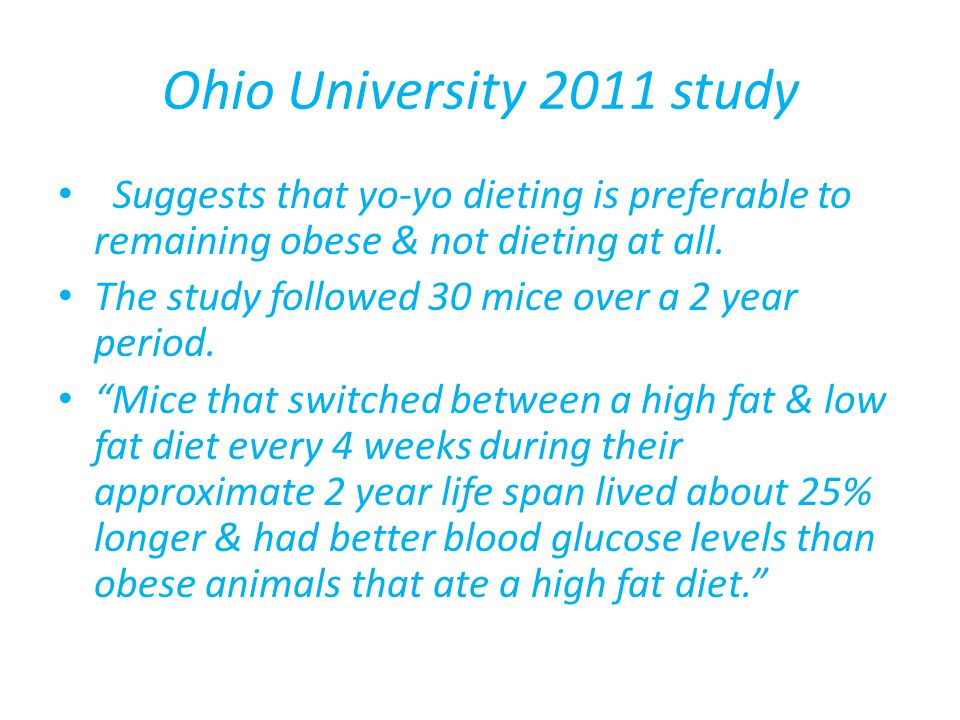 Ohio University 2011 study Suggests that yo-yo dieting is preferable to remaining obese & not dieting at all.