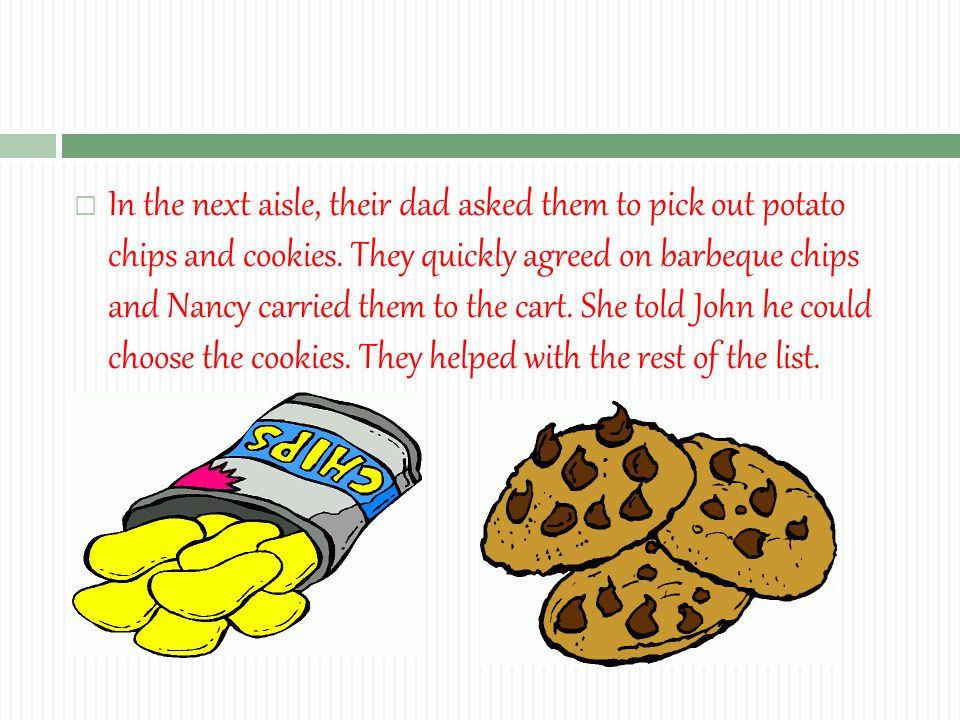  In the next aisle, their dad asked them to pick out potato chips and cookies.