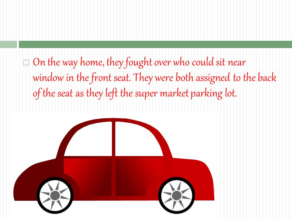  On the way home, they fought over who could sit near window in the front seat.