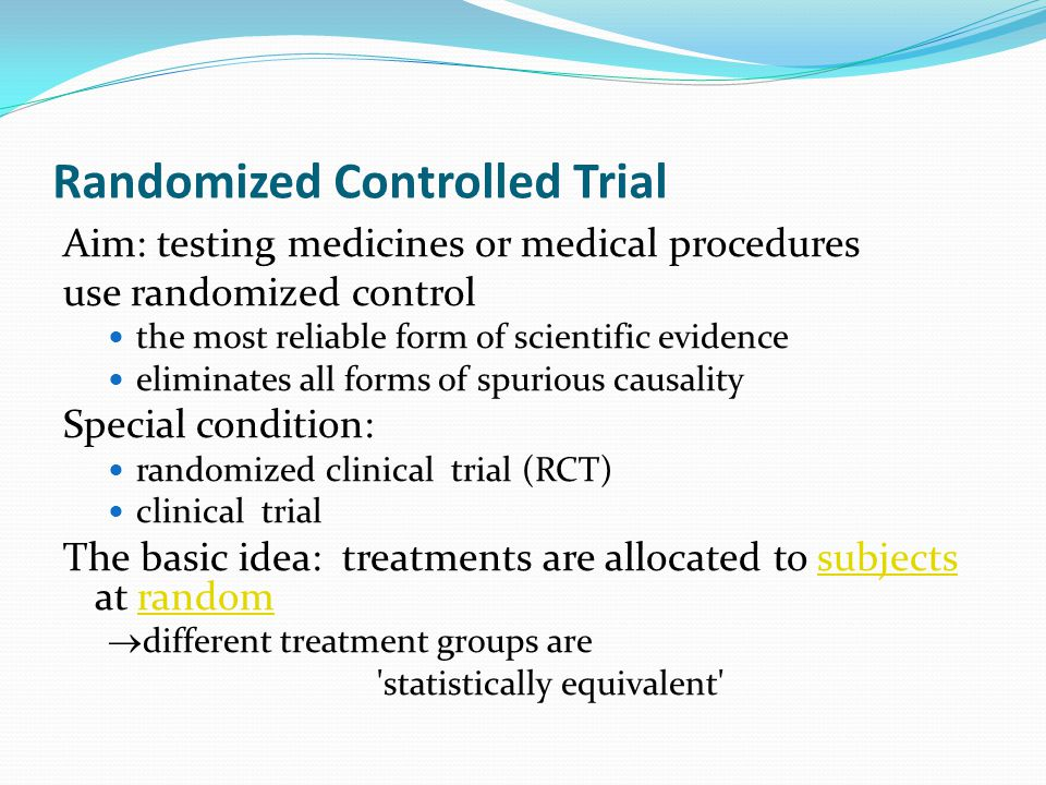 Randomized Controlled Trial Aim: testing medicines or medical procedures use randomized control the most reliable form of scientific evidence eliminates all forms of spurious causality Special condition: randomized clinical trial (RCT) clinical trial The basic idea: treatments are allocated to subjects at randomsubjectsrandom  different treatment groups are statistically equivalent