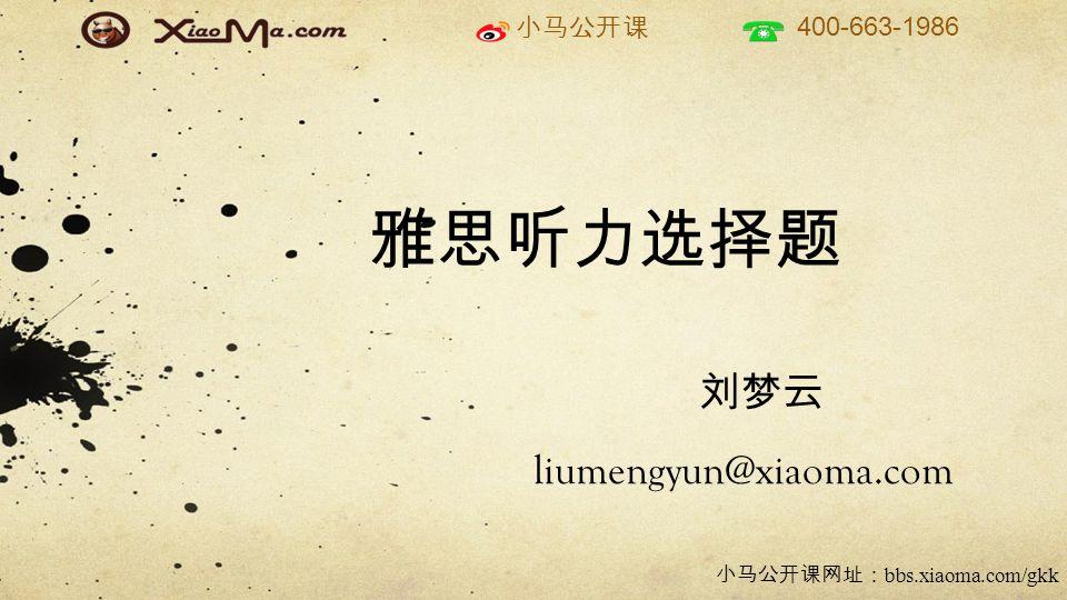 小马公开课 400-663-1986 小马公开课网址: bbs.xiaoma.com/gkk 雅思听力选择题 刘梦云 liumengyun@xiaoma.com