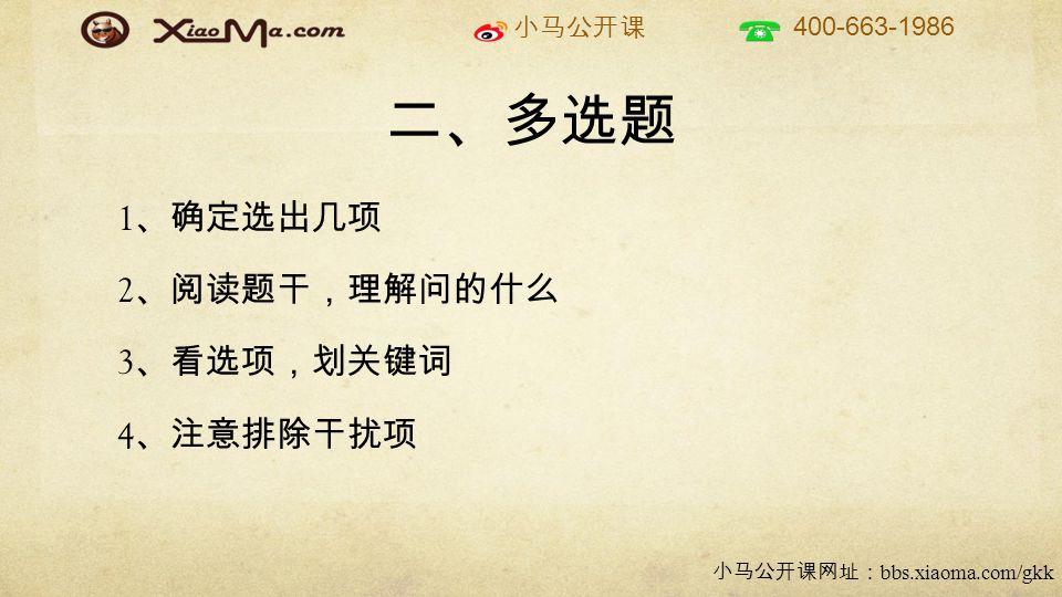 小马公开课 400-663-1986 小马公开课网址: bbs.xiaoma.com/gkk 二、多选题 1 、确定选出几项 2 、阅读题干,理解问的什么 3 、看选项,划关键词 4 、注意排除干扰项