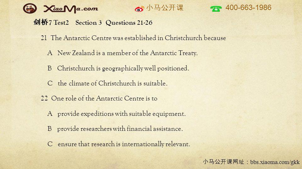 小马公开课 400-663-1986 小马公开课网址: bbs.xiaoma.com/gkk 剑桥 7 Test2 Section 3 Questions 21-26 21 The Antarctic Centre was established in Christchurch because A New Zealand is a member of the Antarctic Treaty.