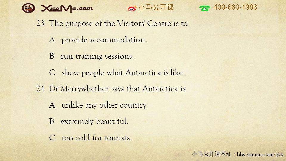 小马公开课 400-663-1986 小马公开课网址: bbs.xiaoma.com/gkk 23 The purpose of the Visitors Centre is to A provide accommodation.