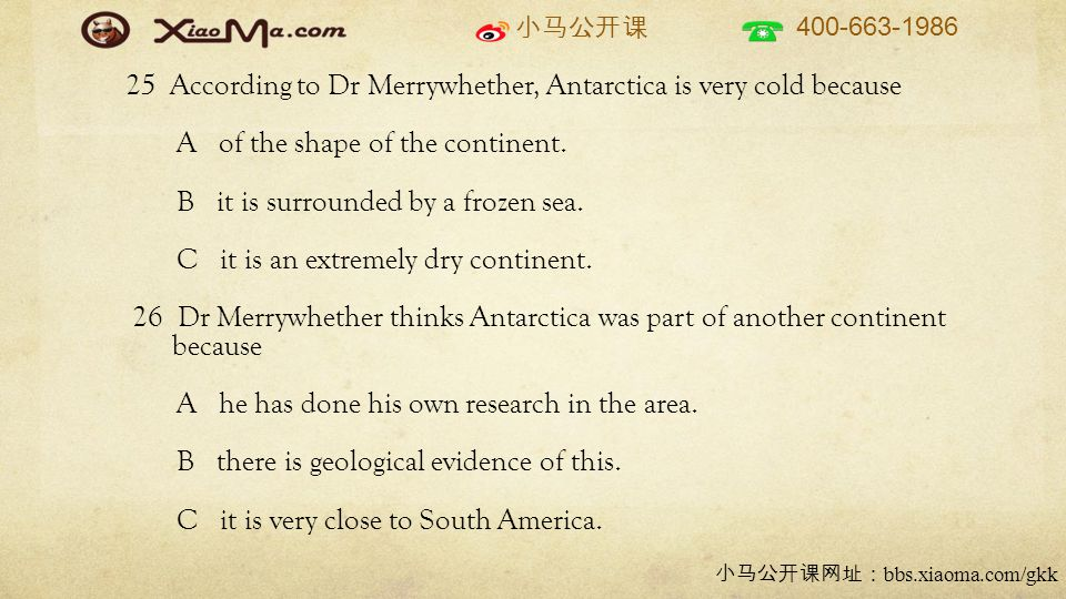 小马公开课 400-663-1986 小马公开课网址: bbs.xiaoma.com/gkk 25 According to Dr Merrywhether, Antarctica is very cold because A of the shape of the continent.