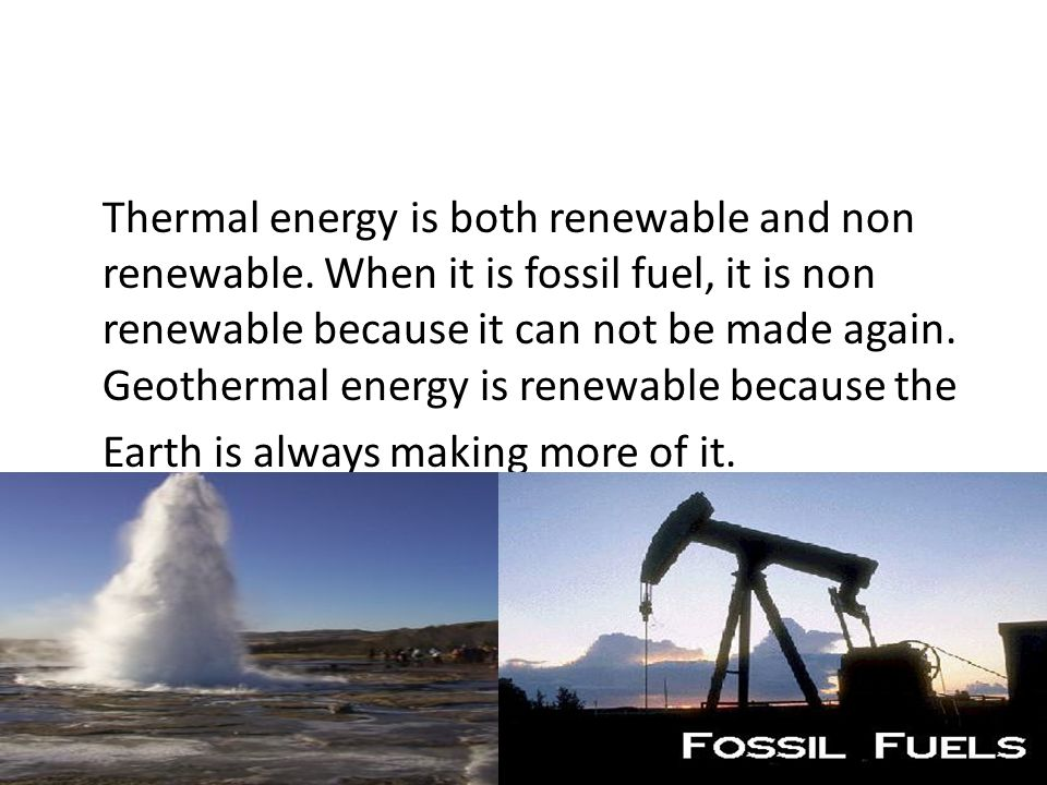 Thermal energy is both renewable and non renewable. When it is fossil fuel, it is non renewable because it can not be made again. Geothermal energy is