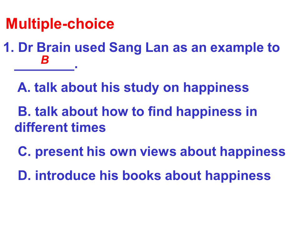 1. Dr Brain used Sang Lan as an example to ________. A. talk about his study on happiness B. talk about how to find happiness in different times C. pr